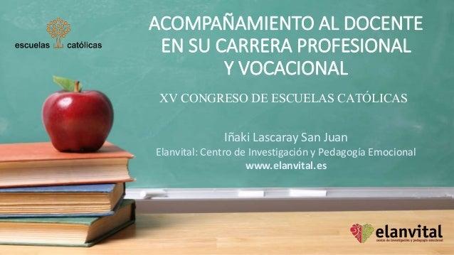 ACOMPAÑAMIENTO AL DOCENTE EN SU CARRERA PROFESIONAL Y VOCACIONAL Iñaki Lascaray San Juan Elanvital: Centro de Investigació...