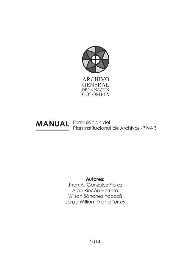1 Manual de formulación del PINAR MANUAL Formulación del Plan Institucional de Archivos -PINAR Autores: Jhon A. González F...