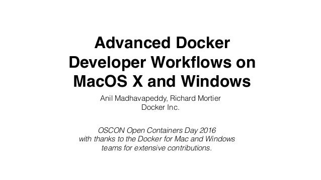 Advanced Docker Developer Workflows on MacOS X and Windows Anil Madhavapeddy, Richard Mortier Docker Inc. OSCON Open Contai...