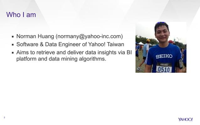 Who I am  ▪ Norman Huang (normany@yahoo-inc.com)  ▪ Software & Data Engineer of Yahoo! Taiwan  ▪ Aims to retrieve and deli...