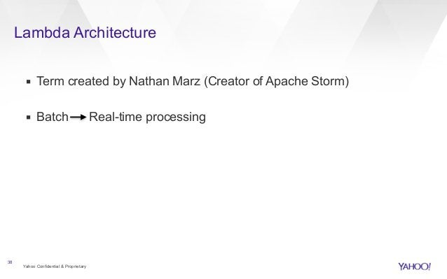 Lambda Architecture  ▪ Term created by Nathan Marz (Creator of Apache Storm)  !  ▪ Batch Real-time processing  Yahoo Confi...
