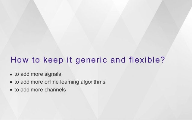 How to keep it generic and flexible?  ▪ to add more signals  ▪ to add more online learning algorithms  ▪ to add more chann...