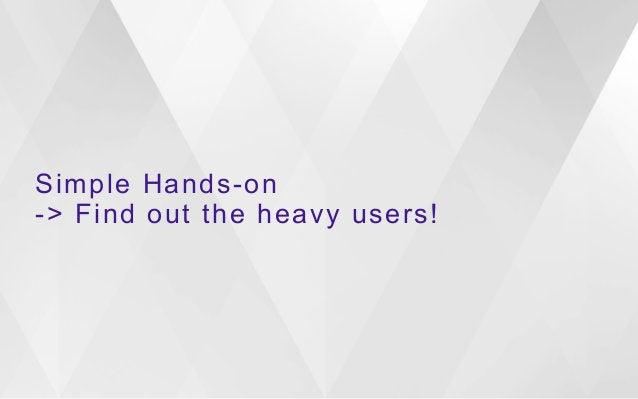Simple Hands-on  -> Find out the heavy users!