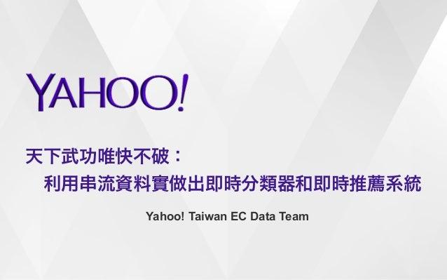 天下武功唯快不破:   利用串流資料實做出即時分類器和即時推薦系統  Yahoo! Taiwan EC Data Team