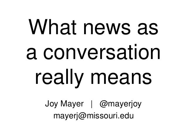 What news asa conversationreally meansJoy Mayer | @mayerjoymayerj@missouri.edu