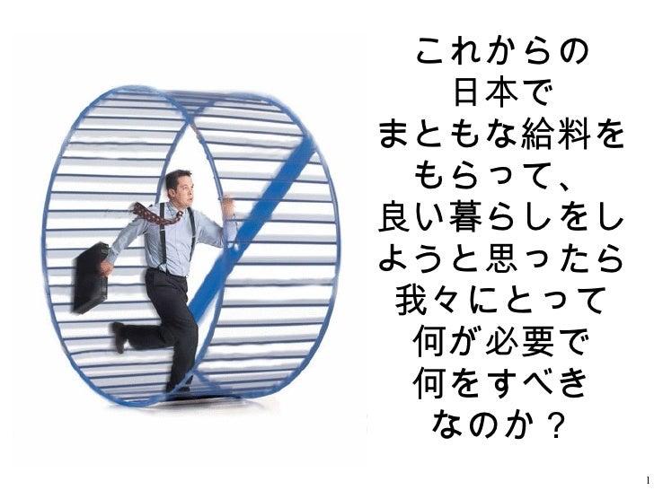 これからの 日本で まともな給料をもらって、 良い暮らしをしようと思ったら 我々にとって 何が必要で 何をすべき なのか?