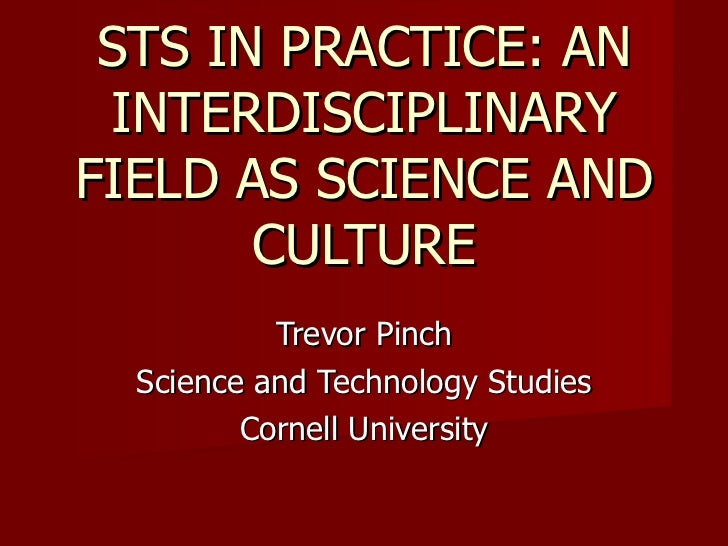 Trevor Pinch Science and Technology Studies Cornell University STS IN PRACTICE: AN INTERDISCIPLINARY FIELD AS SCIENCE AND ...