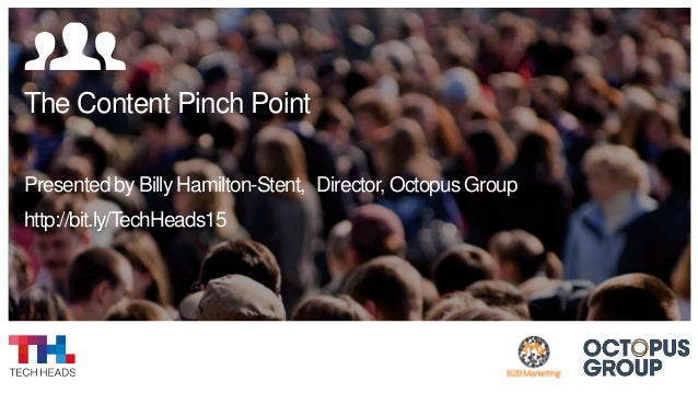 The Content Pinch Point Presented by Billy Hamilton-Stent, Director, Octopus Group http://bit.ly/TechHeads15