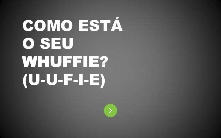 COMO ESTÁO SEUWHUFFIE?(U-U-F-I-E)<br />