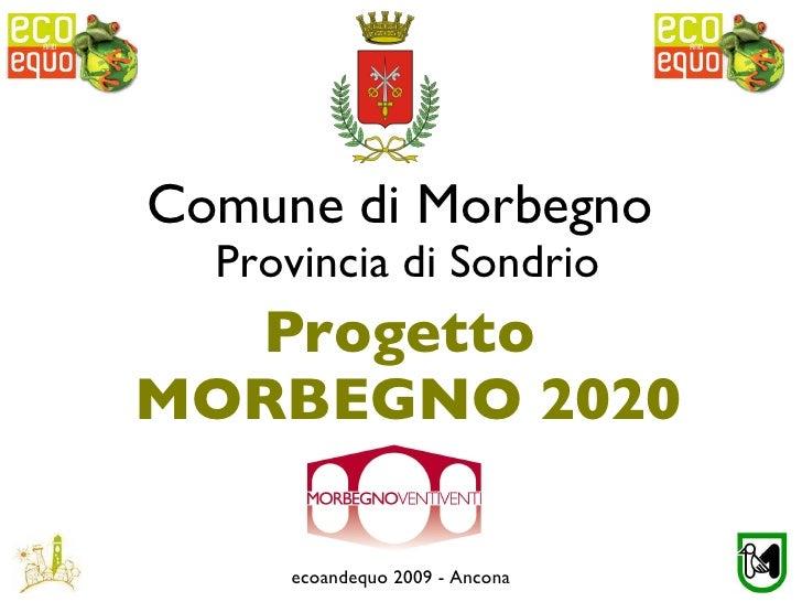 Comune di Morbegno  Provincia di Sondrio <ul><li>Progetto </li></ul><ul><li>MORBEGNO 2020 </li></ul>ecoandequo 2009 - Ancona