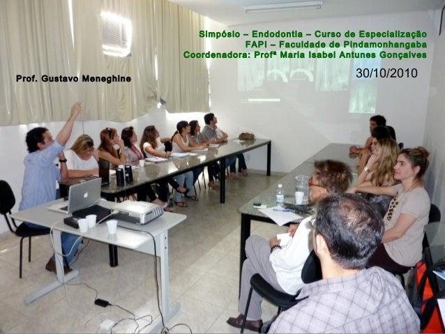 Prof. Gustavo Meneghine Simpósio – Endodontia – Curso de Especialização FAPI – Faculdade de Pindamonhangaba Coordenadora: ...