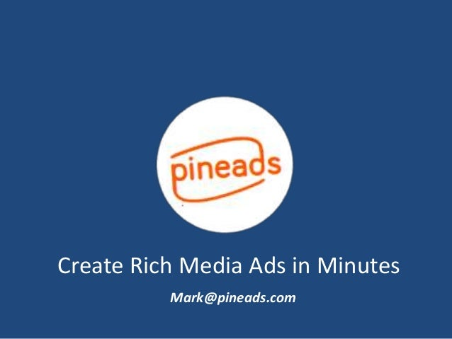 Create Rich Media Ads in Minutes Mark@pineads.com