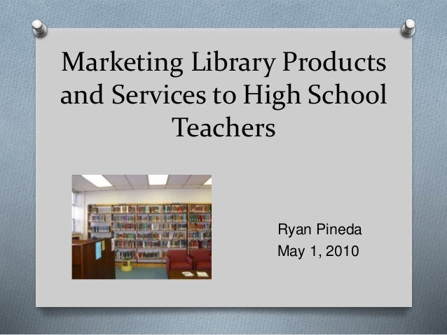 Marketing Library Products and Services to High School Teachers Ryan Pineda May 1, 2010