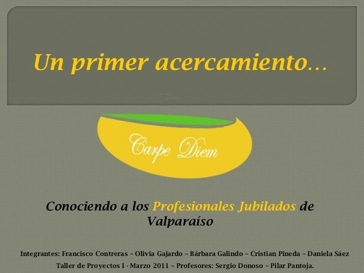 Un primer acercamiento… Conociendo a los   Profesionales Jubilados  de Valparaíso Integrantes: Francisco Contreras – Olivi...