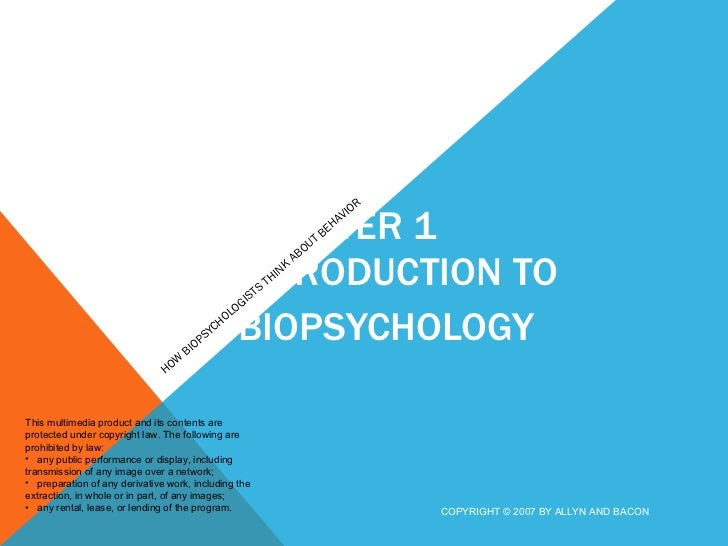CHAPTER 1 INTRODUCTION TO BIOPSYCHOLOGY  HOW BIOPSYCHOLOGISTS THINK ABOUT BEHAVIOR COPYRIGHT © 2007 BY ALLYN AND BACON <ul...