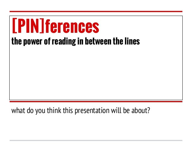 [PIN]ferences  the power of reading in between the lines  what do you think this presentation will be about?
