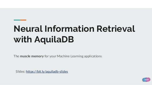 Neural Information Retrieval with AquilaDB The muscle memory for your Machine Learning applications Slides: https://bit.ly...