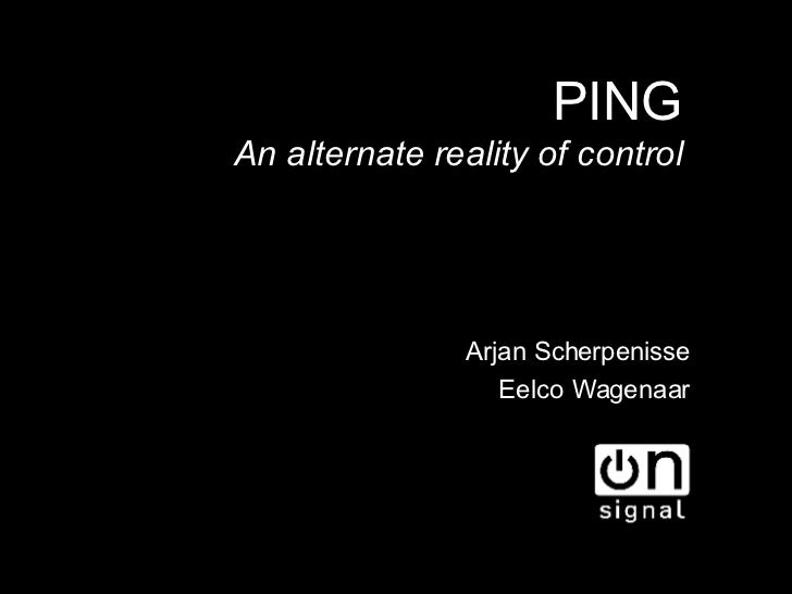 PING <ul><ul><li>Arjan Scherpenisse </li></ul></ul><ul><ul><li>Eelco Wagenaar </li></ul></ul><ul><ul><li>An alternate real...