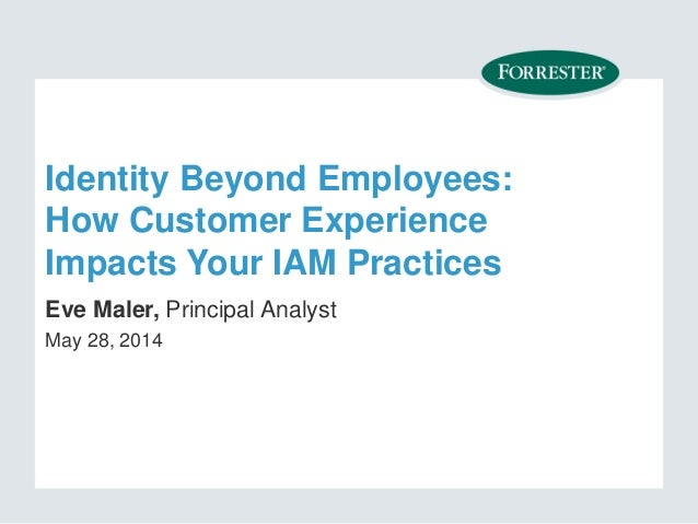 Identity Beyond Employees: How Customer Experience Impacts Your IAM Practices Eve Maler, Principal Analyst May 28, 2014