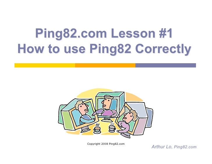 Ping82.com Lesson #1 How to use Ping82 Correctly               Copyright 2008 Ping82.com                                  ...