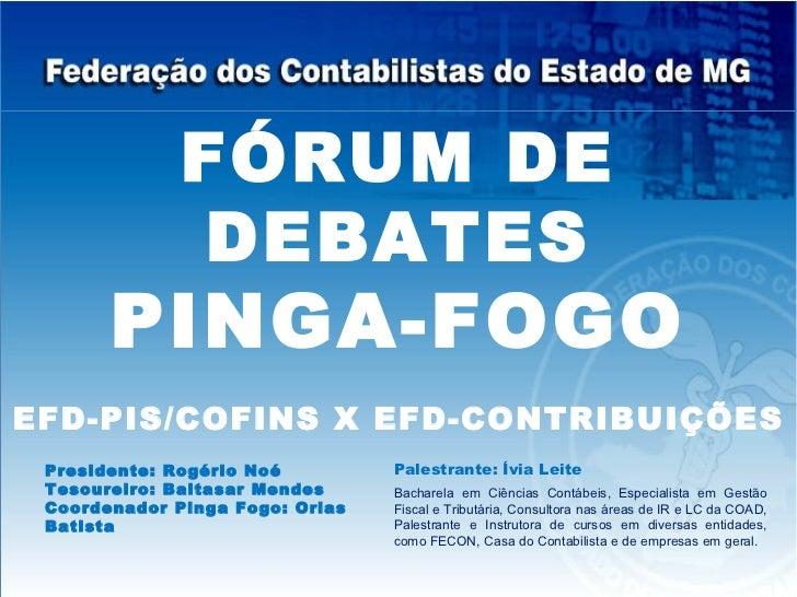 FÓRUM DE               DEBATES       PINGA-FOGOEFD-PIS/COFINS X EFD-CONTRIBUIÇÕES Presidente: Rogério Noé         Palestra...