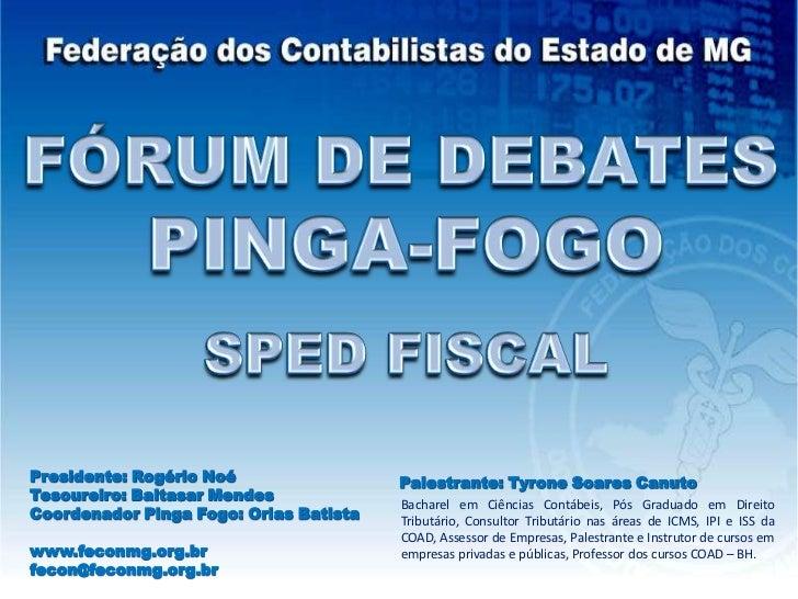 FÓRUM DE DEBATES<br />PINGA-FOGO<br />SPED FISCAL<br />Presidente: Rogério Noé<br />Tesoureiro: Baltasar Mendes<br />Coord...