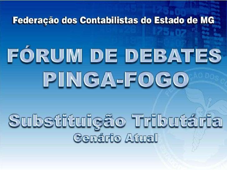 FÓRUM DE DEBATES<br />PINGA-FOGO<br />Substituição Tributária<br />Cenário Atual<br />