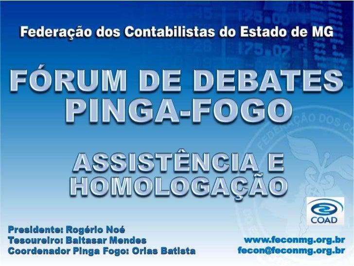 FÓRUM DE DEBATES<br />PINGA-FOGO<br />ASSISTÊNCIA E HOMOLOGAÇÃO<br />www.feconmg.org.br<br />fecon@feconmg.org.br<br />