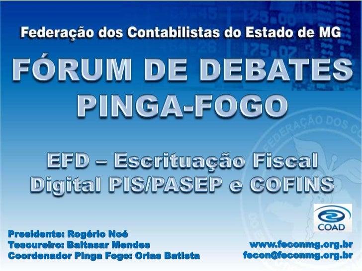 FÓRUM DE DEBATES<br />PINGA-FOGO<br />EFD – Escrituação Fiscal Digital PIS/PASEP e COFINS<br />Presidente: Rogério Noé<br ...