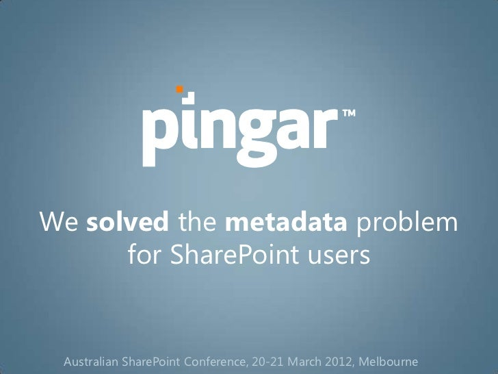 We solved the metadata problem      for SharePoint users Australian SharePoint Conference, 20-21 March 2012, Melbourne