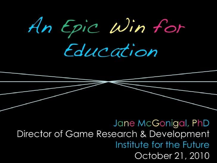 <ul><li>An   Epic  Win   for   Education </li></ul><ul><li>J a n e   M c G o n i g a l ,   P h D </li></ul><ul><li>Directo...