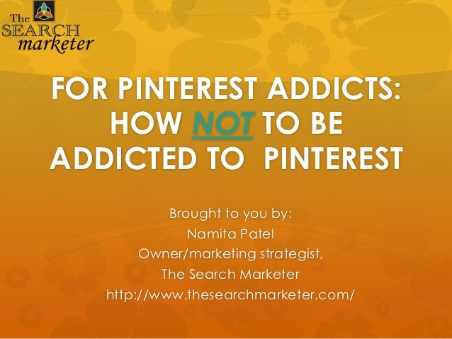 FOR PINTEREST ADDICTS:   HOW NOT TO BEADDICTED TO PINTEREST            Brought to you by:               Namita Patel      ...