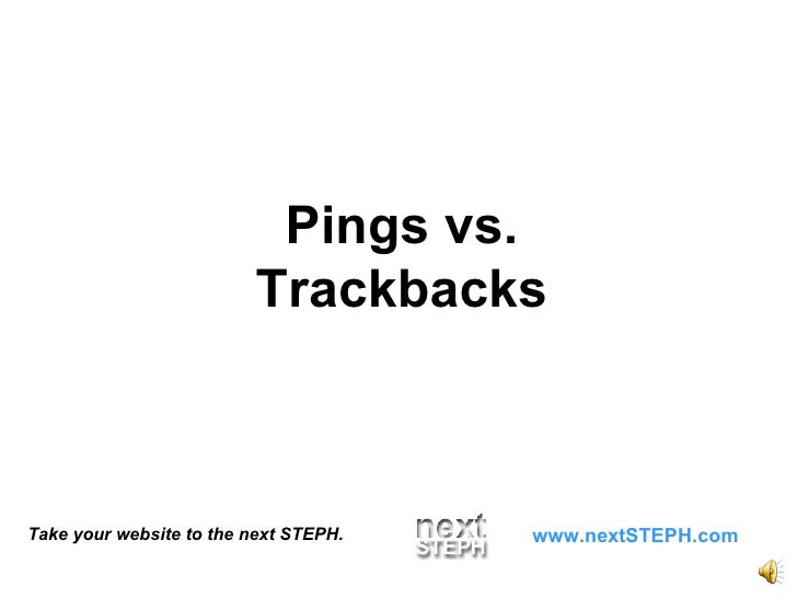 Take your website to the next STEPH. www.nextSTEPH.com Pings vs. Trackbacks