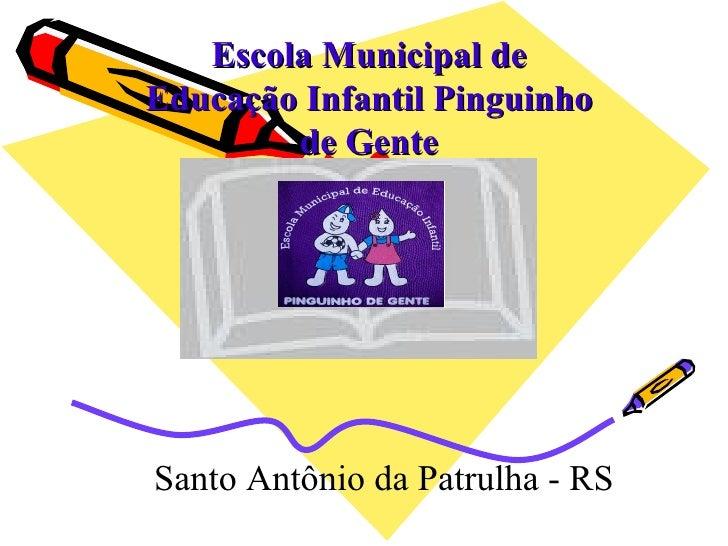 Escola Municipal de Educação Infantil Pinguinho         de Gente     Santo Antônio da Patrulha - RS