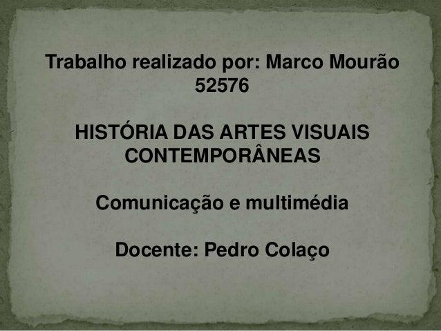 Trabalho realizado por: Marco Mourão                52576   HISTÓRIA DAS ARTES VISUAIS       CONTEMPORÂNEAS     Comunicaçã...