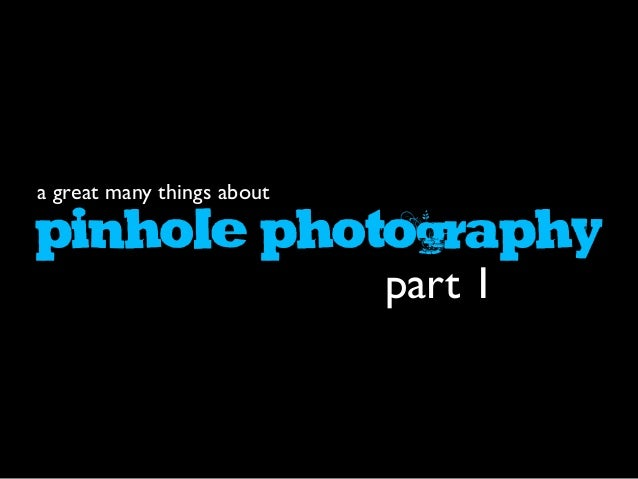 PINHOLEPHOTOGRAPHY a great many things about part 1