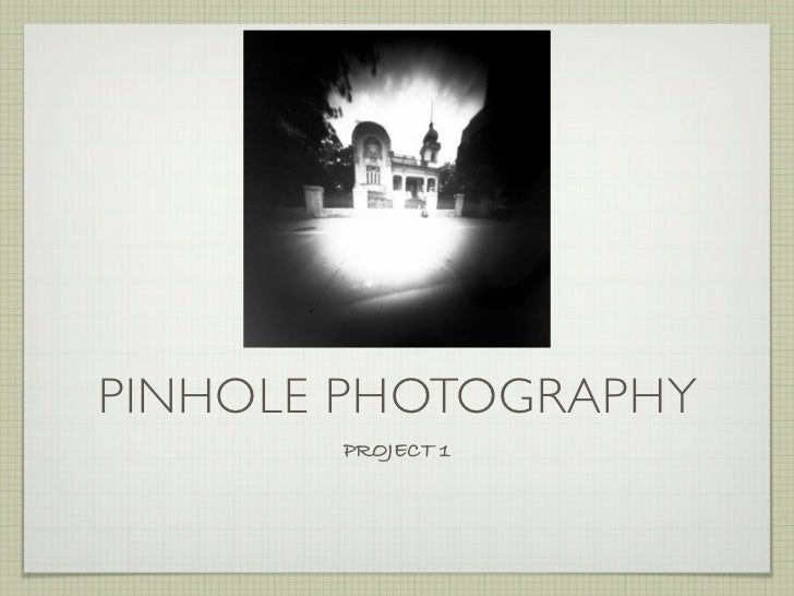 PINHOLE PHOTOGRAPHY       PROJECT 1