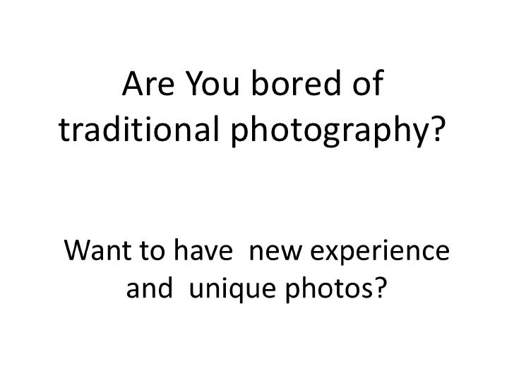 Are You bored oftraditional photography?