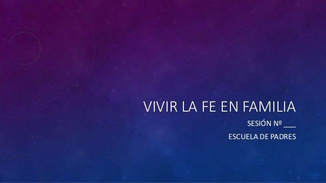 VIVIR LA FE EN FAMILIA SESIÓN Nº ___ ESCUELA DE PADRES