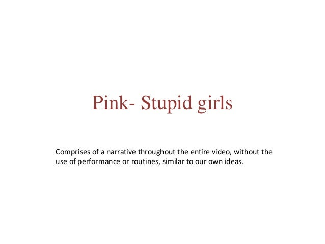 song analysis pinks stupid girls Stupid girls lyrics: stupid girl, stupid girls, stupid girls maybe if i act like that, that guy will call me back what a paparazzi girl, i don't wanna be a stupid girl go to fred segal, you'll find them there laughing l.