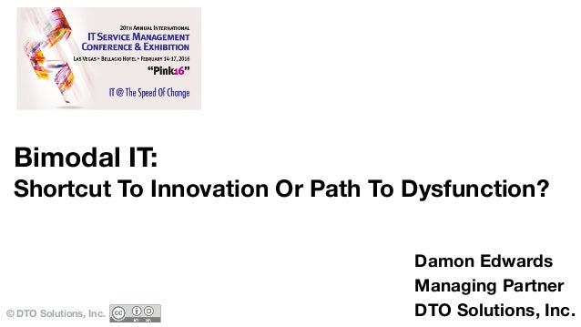 Bimodal IT: Shortcut To Innovation Or Path To Dysfunction? © DTO Solutions, Inc. Damon Edwards Managing Partner DTO Soluti...
