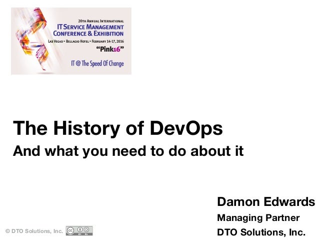 The History of DevOps And what you need to do about it © DTO Solutions, Inc. Damon Edwards Managing Partner DTO Solutions,...