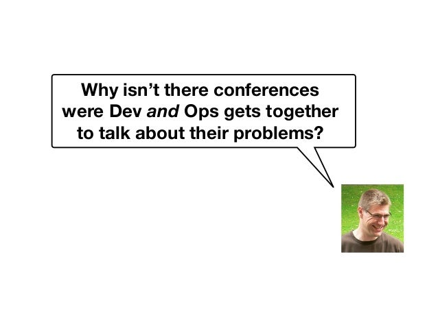 Why isn't there conferences were Dev and Ops gets together to talk about their problems?