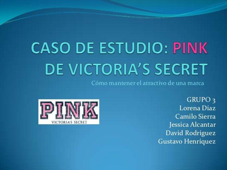 CASO DE ESTUDIO: PINK DE VICTORIA'S SECRET<br />Cómo mantener el atractivo de una marca<br />GRUPO 3<br />Lorena Díaz<br /...