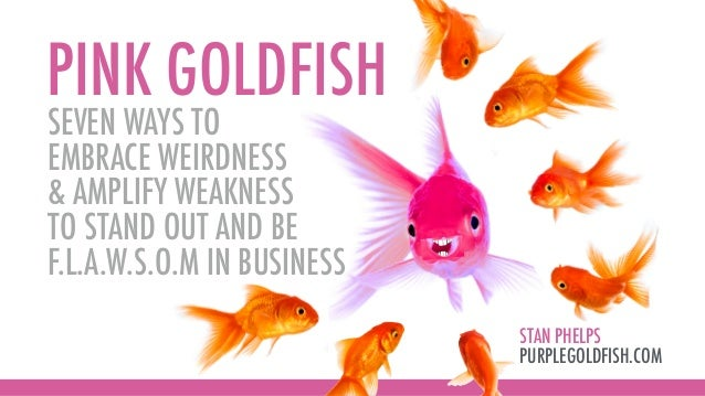 PINK GOLDFISH STAN PHELPS PURPLEGOLDFISH.COM SEVEN WAYS TO EMBRACE WEIRDNESS & AMPLIFY WEAKNESS TO STAND OUT AND BE F.L.A....
