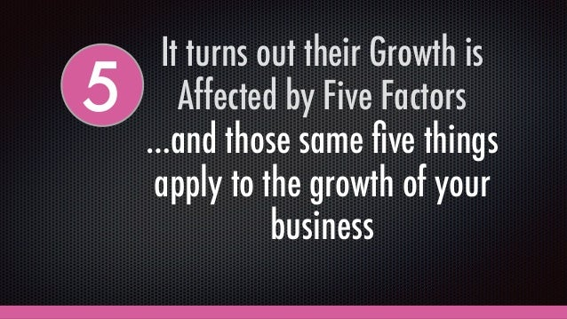 It turns out their Growth is Affected by Five Factors …and those same five things apply to the growth of your business 5