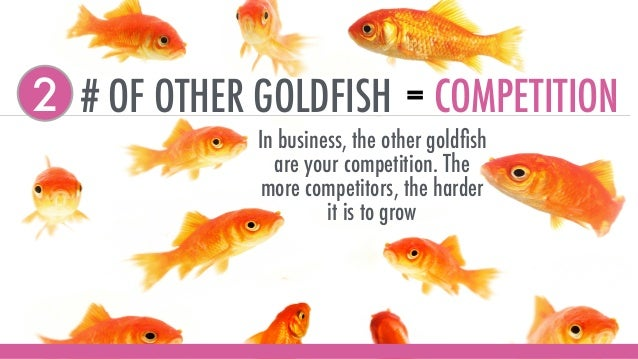 # OF OTHER GOLDFISH2 = COMPETITION In business, the other goldfish are your competition. The more competitors, the harder i...