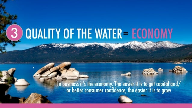 QUALITY OF THE WATER3 = ECONOMY In business it's the economy. The easier it is to get capital and/ or better consumer confi...