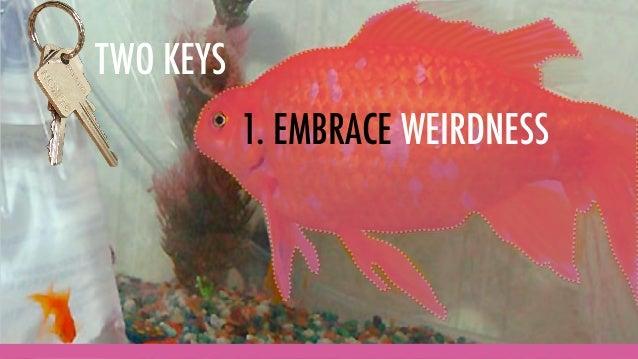 TWO KEYS 1. EMBRACE WEIRDNESS