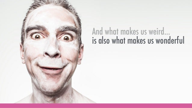 And what makes us weird… is also what makes us wonderful